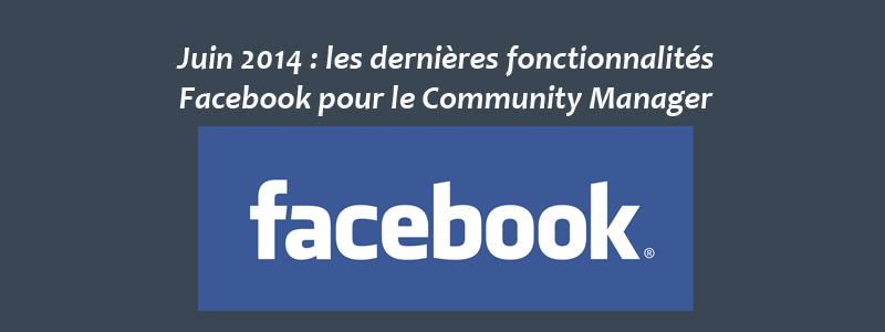 Les dernières fonctionnalités Facebook pour le Community Manager - Juin 2014